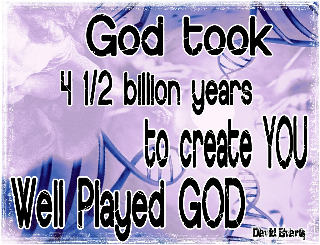 God took 4 1/2 billion years to create you.  Well played God.